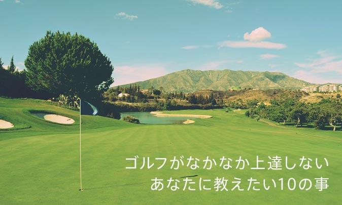 ゴルフがなかなか上達しないあなたに教えたい10の事